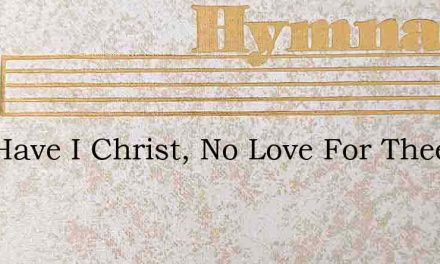 And Have I Christ, No Love For Thee – Hymn Lyrics