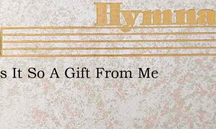 And Is It So A Gift From Me – Hymn Lyrics