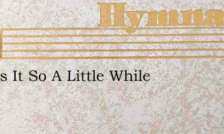And Is It So A Little While – Hymn Lyrics