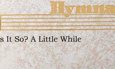 And Is It So? A Little While – Hymn Lyrics