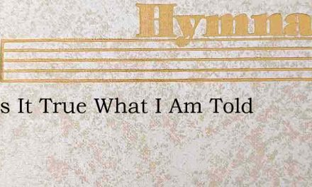 And Is It True What I Am Told – Hymn Lyrics