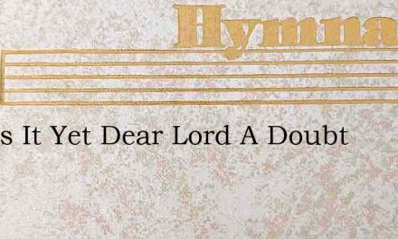 And Is It Yet Dear Lord A Doubt – Hymn Lyrics