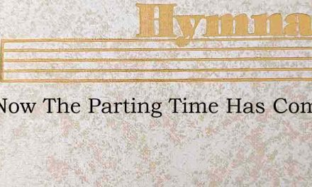 And Now The Parting Time Has Come – Hymn Lyrics