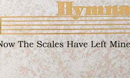 And Now The Scales Have Left Mine Eyes – Hymn Lyrics
