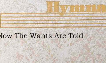 And Now The Wants Are Told – Hymn Lyrics