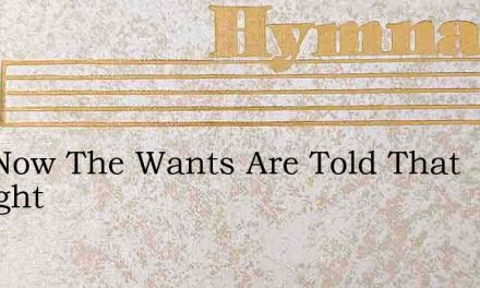 And Now The Wants Are Told That Brought – Hymn Lyrics
