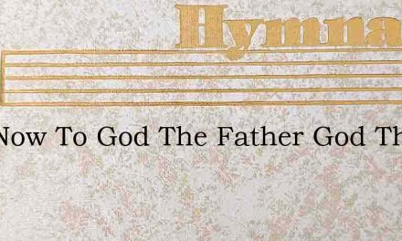 And Now To God The Father God The Son – Hymn Lyrics