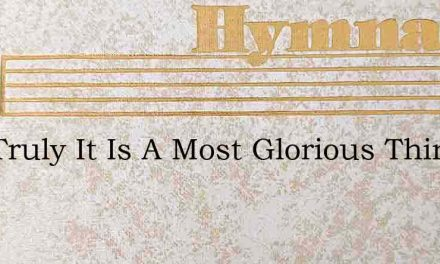 And Truly It Is A Most Glorious Thing – Hymn Lyrics