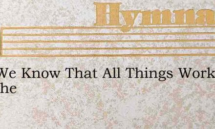 And We Know That All Things Work Togethe – Hymn Lyrics