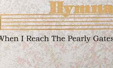 And When I Reach The Pearly Gates – Hymn Lyrics