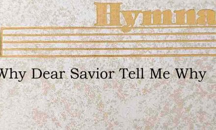 And Why Dear Savior Tell Me Why – Hymn Lyrics