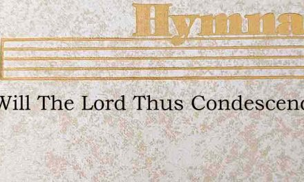 And Will The Lord Thus Condescend – Hymn Lyrics