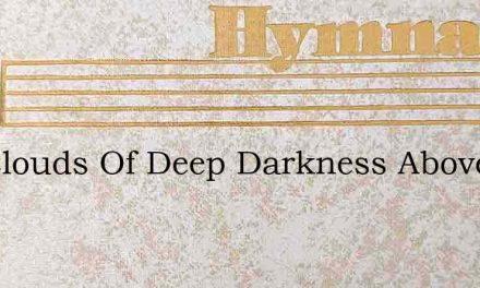 Are Clouds Of Deep Darkness Above Thee – Hymn Lyrics