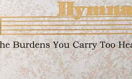 Are The Burdens You Carry Too Heavy To B – Hymn Lyrics