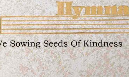 Are We Sowing Seeds Of Kindness – Hymn Lyrics