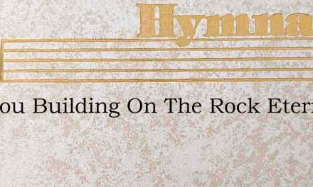Are You Building On The Rock Eternal – Hymn Lyrics