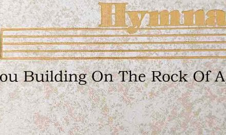 Are You Building On The Rock Of Ages – Hymn Lyrics