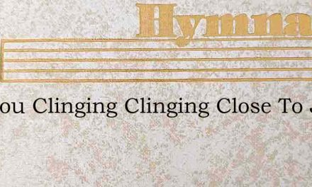 Are You Clinging Clinging Close To Jesus – Hymn Lyrics