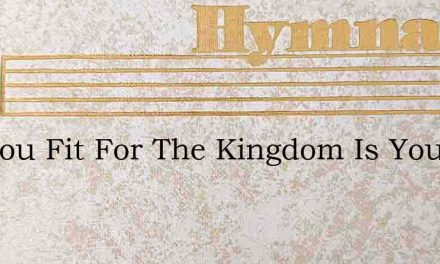 Are You Fit For The Kingdom Is Your Hear – Hymn Lyrics