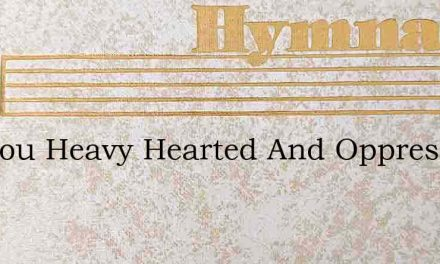 Are You Heavy Hearted And Oppressed – Hymn Lyrics