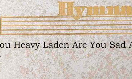Are You Heavy Laden Are You Sad At Heart – Hymn Lyrics