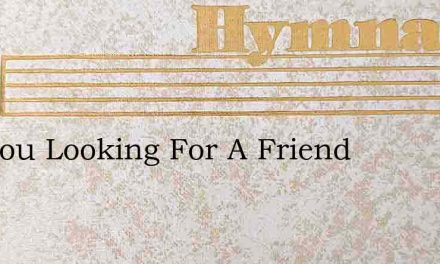 Are You Looking For A Friend – Hymn Lyrics