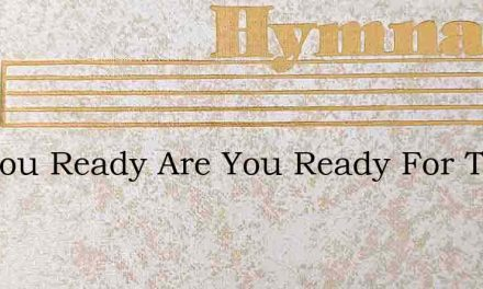 Are You Ready Are You Ready For The Comi – Hymn Lyrics