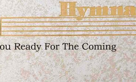 Are You Ready For The Coming – Hymn Lyrics