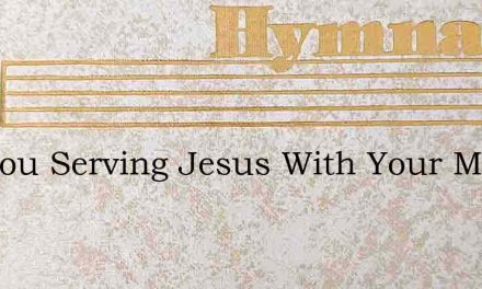 Are You Serving Jesus With Your Might – Hymn Lyrics