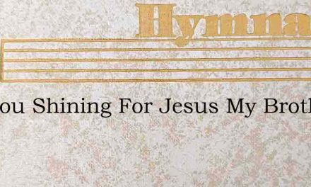 Are You Shining For Jesus My Brother – Hymn Lyrics