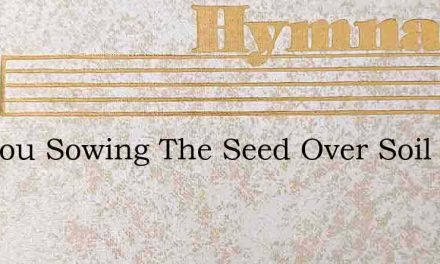Are You Sowing The Seed Over Soil Rich A – Hymn Lyrics