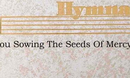 Are You Sowing The Seeds Of Mercy – Hymn Lyrics