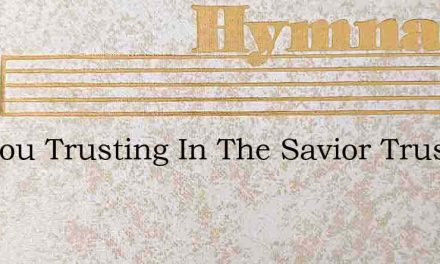Are You Trusting In The Savior Trusting – Hymn Lyrics