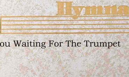 Are You Waiting For The Trumpet – Hymn Lyrics