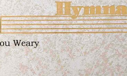 Are You Weary – Hymn Lyrics