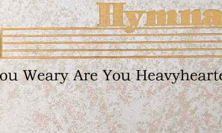 Are You Weary Are You Heavyhearted – Hymn Lyrics