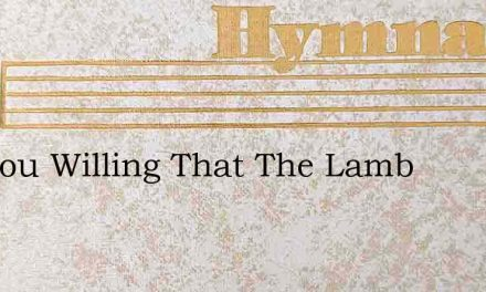 Are You Willing That The Lamb – Hymn Lyrics