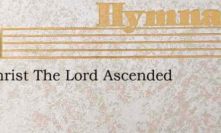 As Christ The Lord Ascended – Hymn Lyrics
