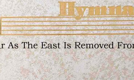 As Far As The East Is Removed From The W – Hymn Lyrics