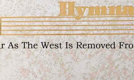 As Far As The West Is Removed From The E – Hymn Lyrics