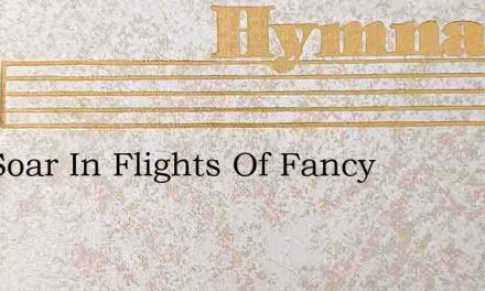 As I Soar In Flights Of Fancy – Hymn Lyrics