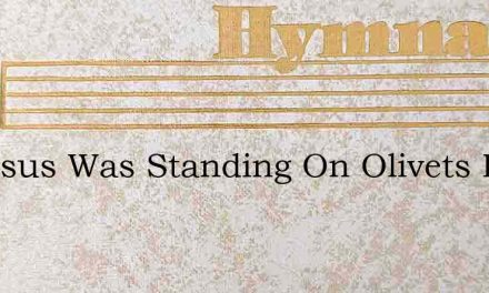 As Jesus Was Standing On Olivets Hill – Hymn Lyrics