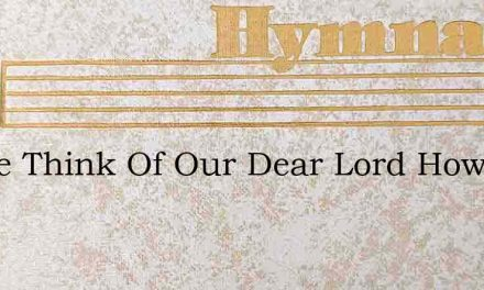 As We Think Of Our Dear Lord How He Bore – Hymn Lyrics