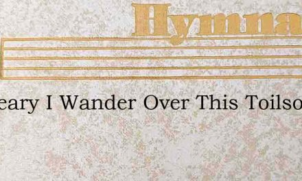 As Weary I Wander Over This Toilsome – Hymn Lyrics