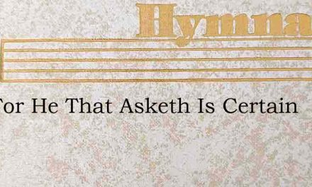 Ask For He That Asketh Is Certain – Hymn Lyrics