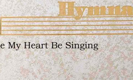 Awake My Heart Be Singing – Hymn Lyrics