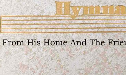 Away From His Home And The Friends Of Hi – Hymn Lyrics