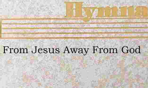 Away From Jesus Away From God – Hymn Lyrics