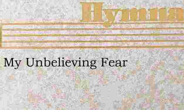 Away My Unbelieving Fear – Hymn Lyrics