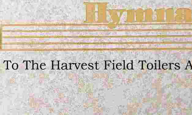 Away To The Harvest Field Toilers Away – Hymn Lyrics